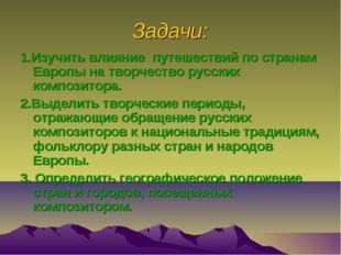 Задачи: 1.Изучить влияние путешествий по странам Европы на творчество русских