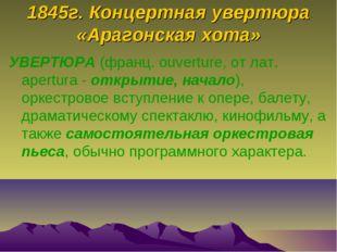 1845г. Концертная увертюра «Арагонская хота» УВЕРТЮРА (франц. ouverture, от л