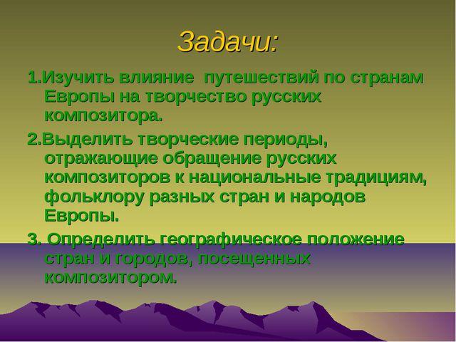Задачи: 1.Изучить влияние путешествий по странам Европы на творчество русских...