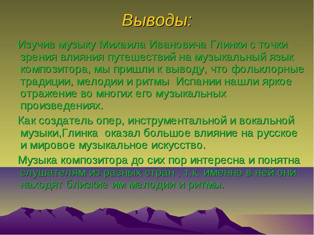 Выводы: Изучив музыку Михаила Ивановича Глинки с точки зрения влияния путешес...