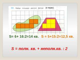 S= 6+ 16:2=14 кв. S = 5+15:2=12,5 кв. S = полн. кв. + неполн.кв. : 2 (в парах)
