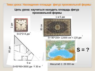 2 дм 1 м 5 дм 80 см 5 м 60 дм 620 км Масштаб 1: 26 000 км S=2*2=4 дм 2 S=50*