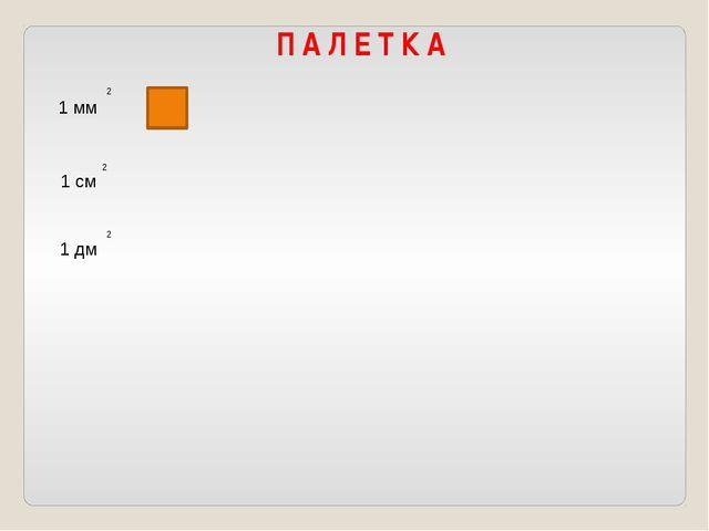 П А Л Е Т К А 1 мм 2 1 см 2 1 дм 2
