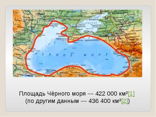 Площадь Чёрного моря— 422 000 км²[1] (по другим данным— 436 400 км²[2])