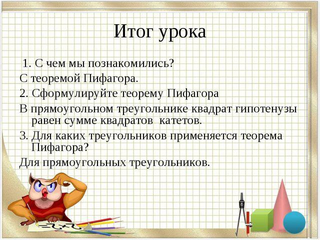 Итог урока 1. С чем мы познакомились? С теоремой Пифагора. 2. Сформулируйте т...
