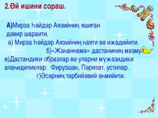 2.Өй ишини сораш. А)Мирза Һәйдәр Аязийниң яшиған дәвир шараити, ә) Мирза Һәйд