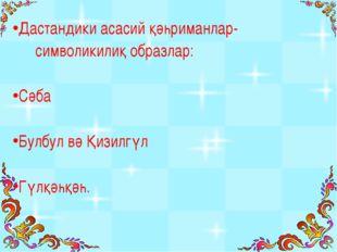 Дастандики асасий қәһриманлар- символикилиқ образлар: Сәба Булбул вә Қизилгүл