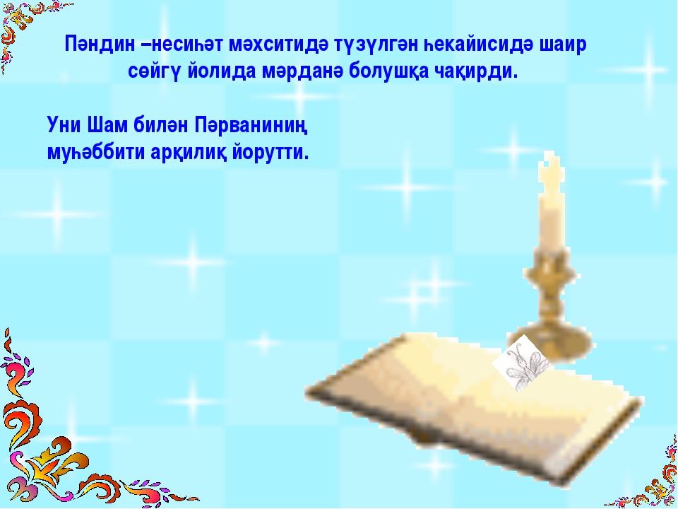 Пәндин –несиһәт мәхситидә түзүлгән һекайисидә шаир сөйгү йолида мәрданә болуш...