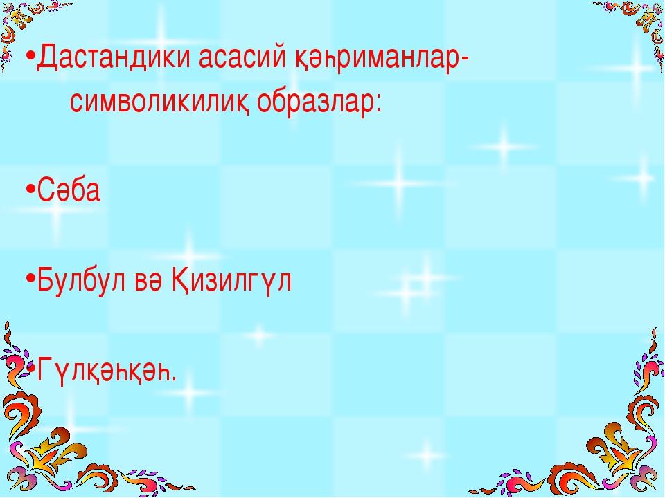 Дастандики асасий қәһриманлар- символикилиқ образлар: Сәба Булбул вә Қизилгүл...