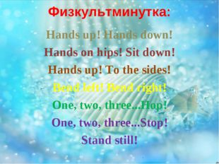Физкультминутка: Hands up! Hands down! Hands on hips! Sit down! Hands up! To
