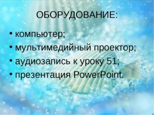 ОБОРУДОВАНИЕ: компьютер; мультимедийный проектор; аудиозапись к уроку 51; пре