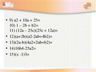 9) a2 + 10a + 25= 10) 1 – 2b + b2= 11) (12a – 25c)(25c + 12a)= 12)(a+2b)(a2-