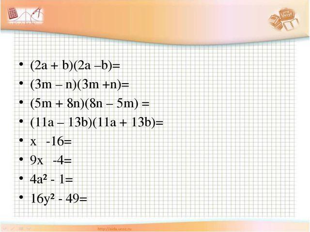(2a + b)(2a –b)= (3m – n)(3m +n)= (5m + 8n)(8n – 5m) = (11a – 13b)(11a + 13b...