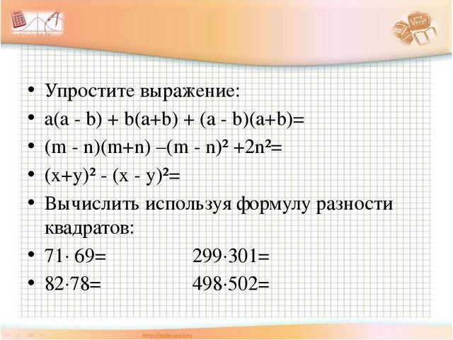 Упростите выражение: a(a - b) + b(a+b) + (a - b)(a+b)= (m - n)(m+n) –(m - n)...