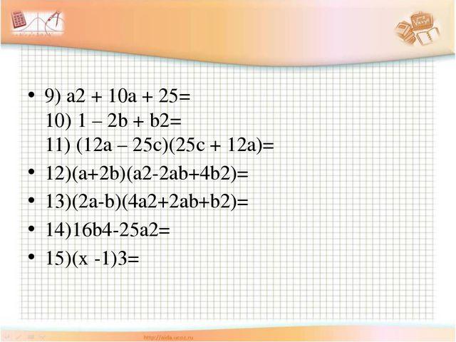 9) a2 + 10a + 25= 10) 1 – 2b + b2= 11) (12a – 25c)(25c + 12a)= 12)(a+2b)(a2-...