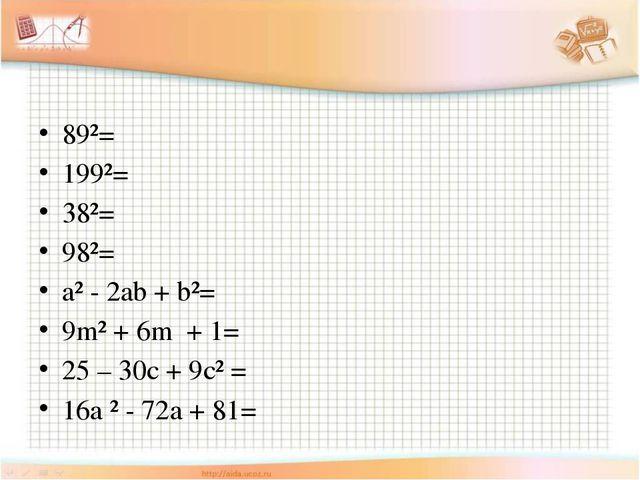 89²= 199²= 38²= 98²= a² - 2ab + b²= 9m² + 6m + 1= 25 – 30c + 9c² = 16a ² - 7...