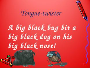 Tongue-twister A big black bug bit a big black dog on his big black nose! *