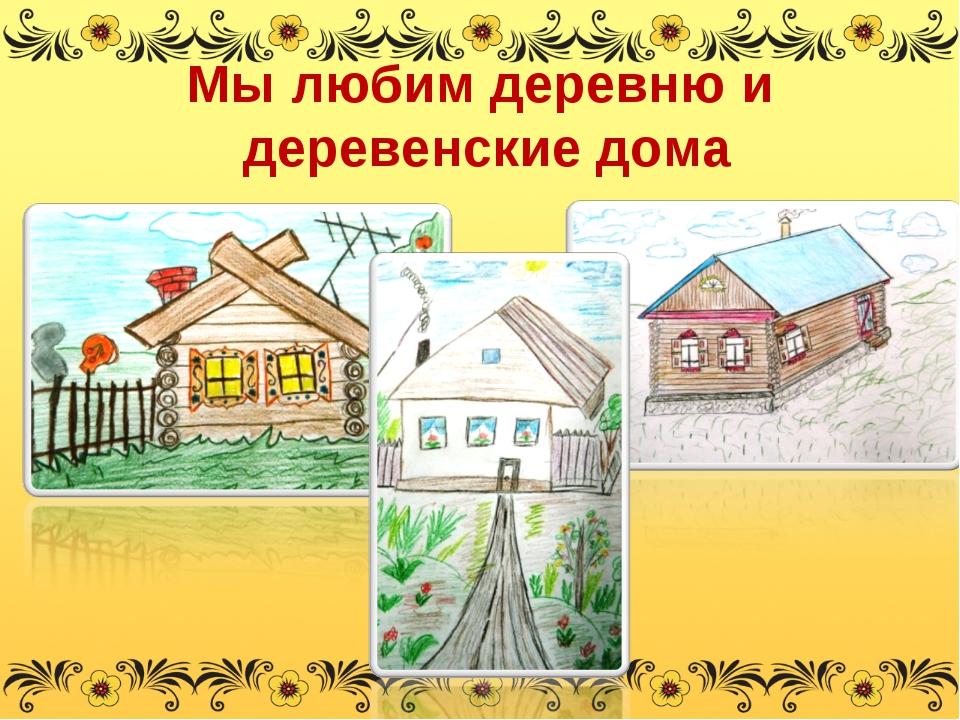 Мы любим деревню и деревенские дома