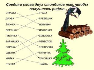 Соедини слова двух столбиков так, чтобы получилась рифма ОПУШКА ТРАВА ДРОВА Г