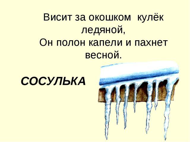 Висит за окошком кулёк ледяной, Он полон капели и пахнет весной. СОСУЛЬКА