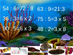 54 : 6=72 : 8 36 : 3=6 х 2 90 : 5=6 х 3 63 : 9=21:3 75 : 5=3 х 5 48 : 2=3 х 8