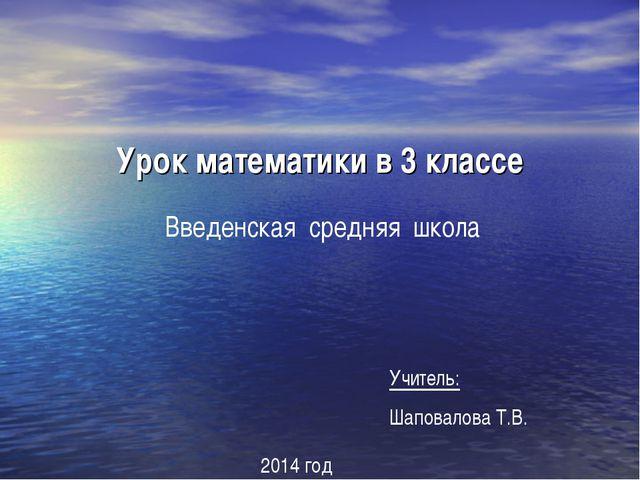 Урок математики в 3 классе Введенская средняя школа Учитель: Шаповалова Т.В....