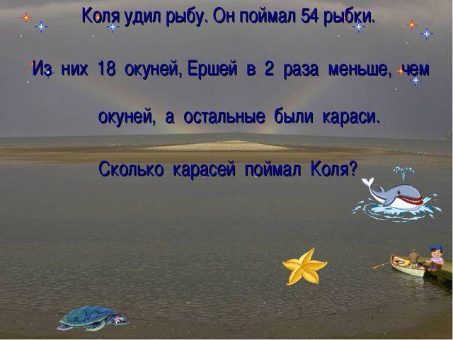 Коля удил рыбу. Он поймал 54 рыбки. Из них 18 окуней, Ершей в 2 раза меньше,...