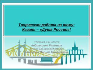 Творческая работа на тему: Казань – «Душа России»! Ученика 4 В класса Андрюш
