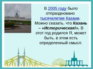 В 2005 году было отпраздновано тысячелетие Казани. Можно сказать, что Казань