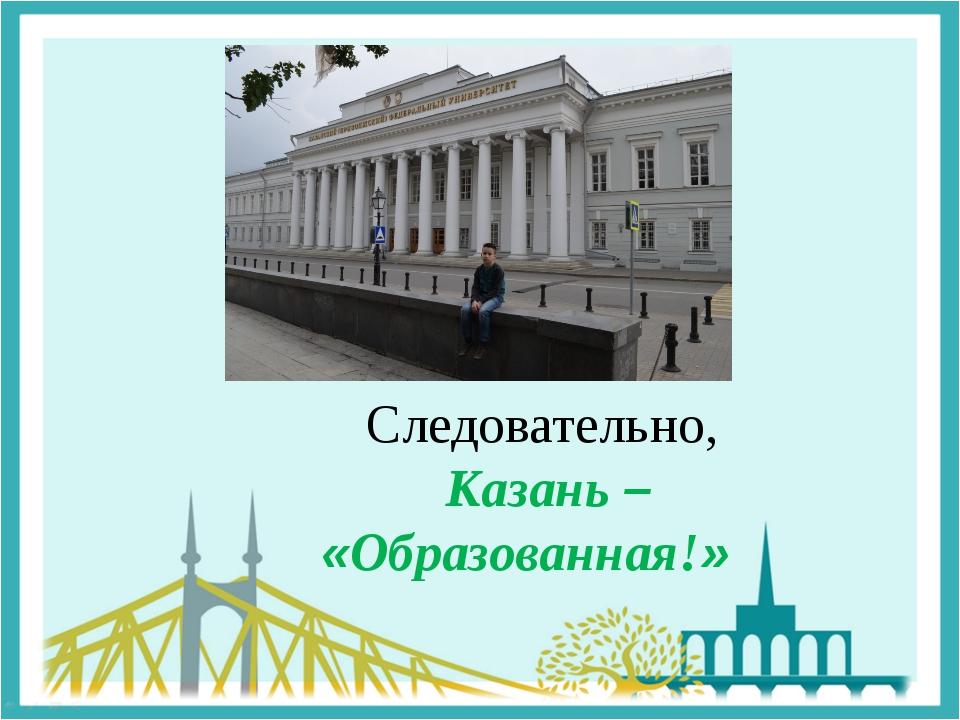Следовательно, Казань – «Образованная!»