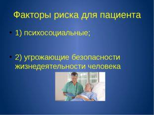 Факторы риска для пациента 1) психосоциальные; 2) угрожающие безопасности жиз