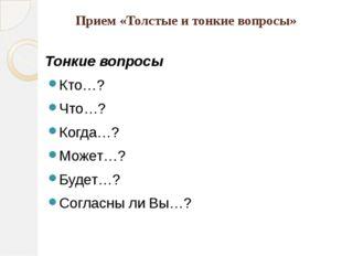 Прием «Толстые и тонкие вопросы» Тонкие вопросы Кто…? Что…? Когда…? Может…? Б
