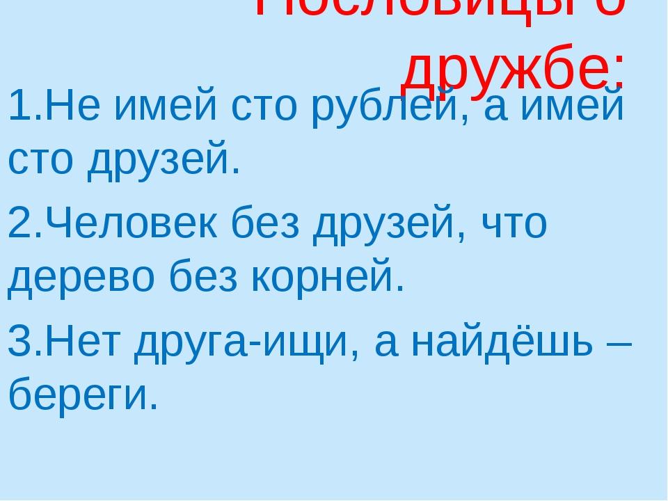 Пословицы о дружбе: 1.Не имей сто рублей, а имей сто друзей. 2.Человек без др...