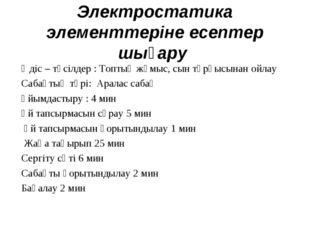 Электростатика элементтеріне есептер шығару Әдіс – тәсілдер : Топтық жұмыс, с