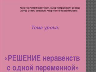 «РЕШЕНИЕ неравенств с одной переменной» Тема урока: Казахстан Алматинская об