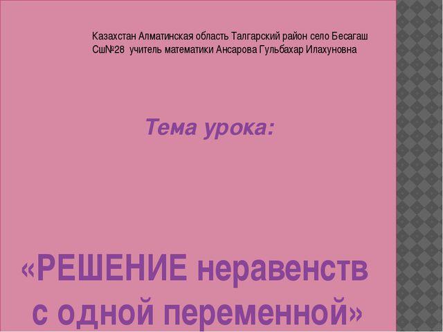 «РЕШЕНИЕ неравенств с одной переменной» Тема урока: Казахстан Алматинская об...