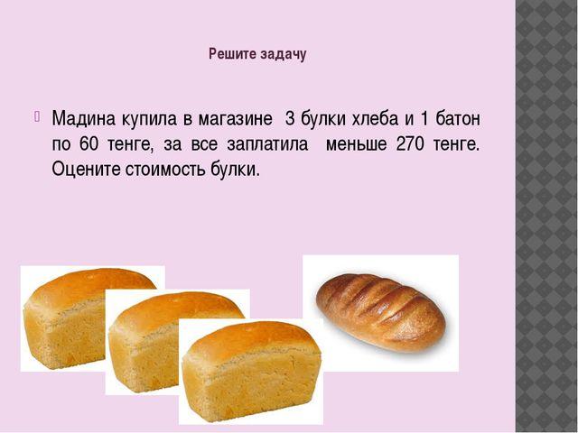 Решите задачу Мадина купила в магазине 3 булки хлеба и 1 батон по 60 тенге, з...