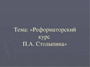 Тема: «Реформаторский курс П.А. Столыпина»