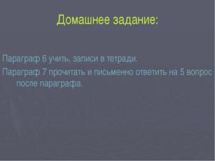 Домашнее задание: Параграф 6 учить, записи в тетради. Параграф 7 прочитать и