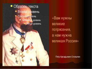 Петр Аркадьевич Столыпин «Вам нужны великие потрясения, а нам нужна великая Р