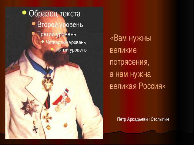 Петр Аркадьевич Столыпин «Вам нужны великие потрясения, а нам нужна великая Р...