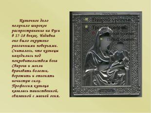 Кузнечное дело получило широкое распространение на Руси в 17-18 веках. Издавн