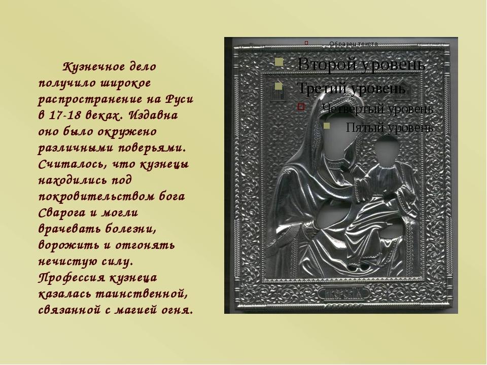 Кузнечное дело получило широкое распространение на Руси в 17-18 веках. Издавн...