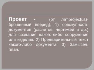 Проект - (от лат.рrojectus)- брошенный вперед), 1) совокупность документов (р