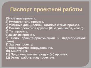 Паспорт проектной работы 1)Название проекта. 2) Руководитель проекта. 3) Уче