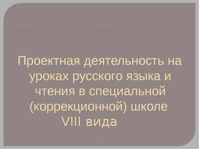 Проектная деятельность на уроках русского языка и чтения в специальной (корре...