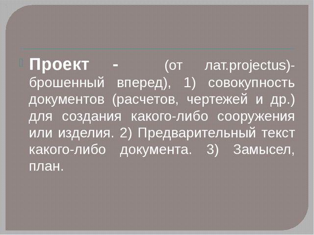 Проект - (от лат.рrojectus)- брошенный вперед), 1) совокупность документов (р...