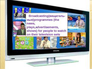 What is TV ? Broadcasting(вещатель-ные)programmes (the news, plays,advertisem