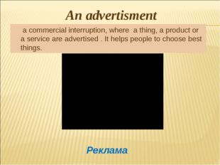 An advertisment a commercial interruption, where a thing, a product or a serv