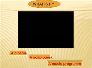 A cinema A soap opera A music programm